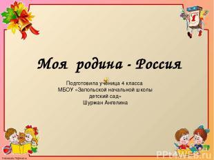 Моя родина - Россия Подготовила ученица 4 класса МБОУ «Запольской начальной школ