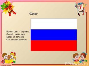 Белый цвет – берёзка. Синий - неба цвет. Красная полоска- Солнечный рассвет Флаг