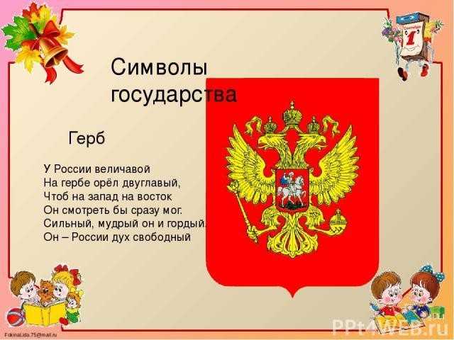 У России величавой На гербе орёл двуглавый, Чтоб на запад на восток Он смотреть бы сразу мог. Сильный, мудрый он и гордый. Он – России дух свободный Герб Символы государства FokinaLida.75@mail.ru