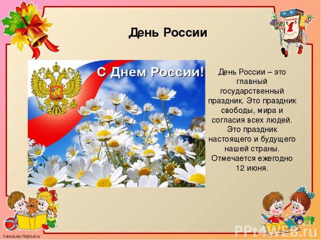 День России – это главный государственный праздник. Это праздник свободы, мира и согласия всех людей. Это праздник настоящего и будущего нашей страны. Отмечается ежегодно 12 июня. День России FokinaLida.75@mail.ru