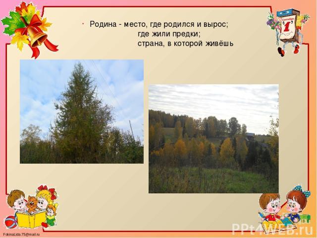 Родина - место, где родился и вырос; где жили предки; страна, в которой живёшь FokinaLida.75@mail.ru