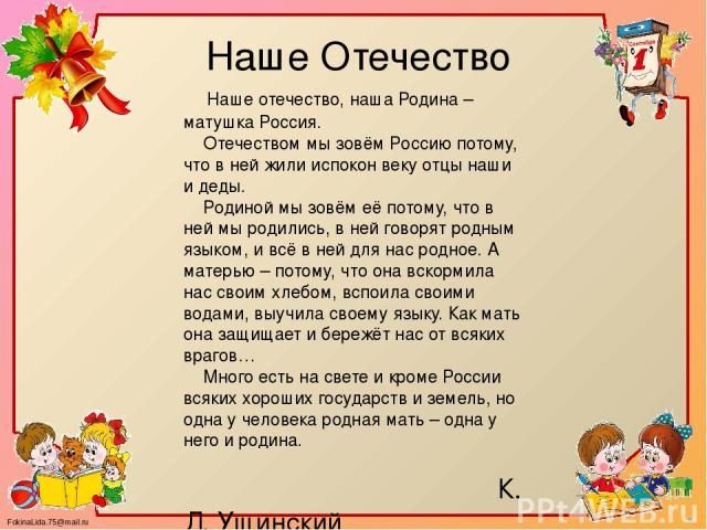 Наше Отечество Наше отечество, наша Родина – матушка Россия. Отечеством мы зовём Россию потому, что в ней жили испокон веку отцы наши и деды. Родиной мы зовём её потому, что в ней мы родились, в ней говорят родным языком, и всё в ней для нас родное.…