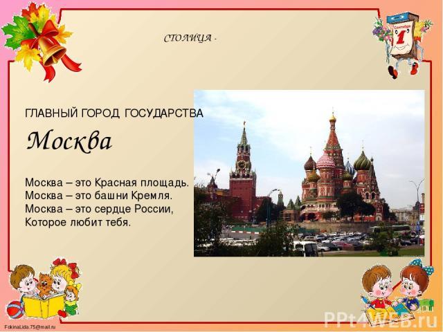 СТОЛИЦА - ГЛАВНЫЙ ГОРОД ГОСУДАРСТВА Москва Москва – это Красная площадь. Москва – это башни Кремля. Москва – это сердце России, Которое любит тебя. FokinaLida.75@mail.ru