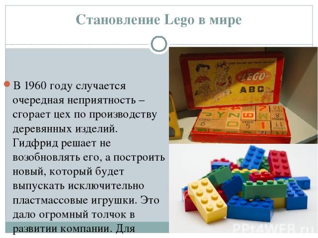 Становление Lego в мире В 1960 году случается очередная неприятность – сгорает цех по производству деревянных изделий. Гидфрид решает не возобновлять его, а построить новый, который будет выпускать исключительно пластмассовые игрушки. Это дало огром…