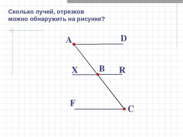 Сколько лучей, отрезков можно обнаружить на рисунке? A B C D R X F