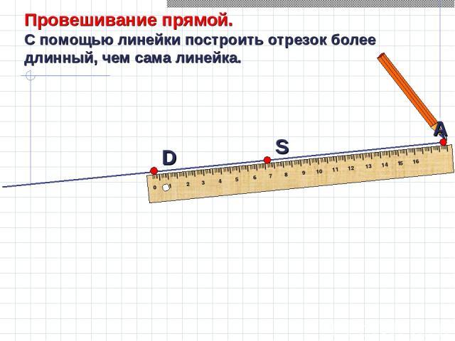 А Провешивание прямой. С помощью линейки построить отрезок более длинный, чем сама линейка.