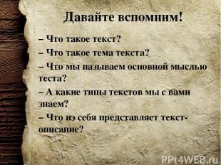 Давайте вспомним! – Что такое текст? – Что такое тема текста? – Что мы называем