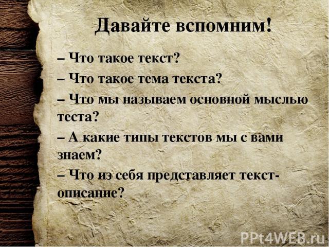 Давайте вспомним! – Что такое текст? – Что такое тема текста? – Что мы называем основной мыслью теста? – А какие типы текстов мы с вами знаем? – Что из себя представляет текст-описание?