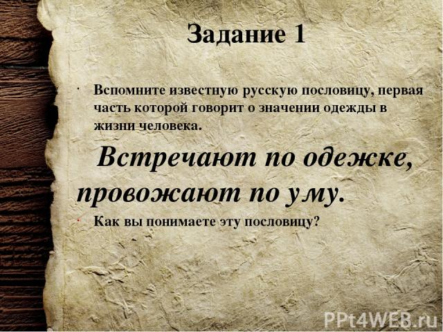 Задание 1 Вспомните известную русскую пословицу, первая часть которой говорит о значении одежды в жизни человека. Встречают по одежке, провожают по уму. Как вы понимаете эту пословицу?
