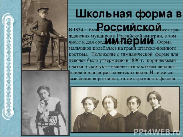 Школьная форма в Российской империи В 1834 г. была утверждена общая система всех гра-жданских мундиров в Российской империи, в том числе и для средних учебных заведений. Форма мальчиков колебалась на грани штатско-военного костюма. Положение о гимна…