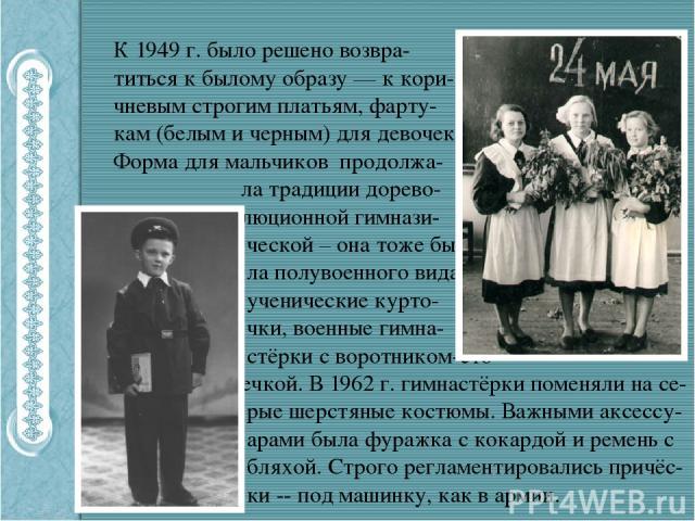 К 1949 г. было решено возвра- титься к былому образу — к кори- чневым строгим платьям, фарту- кам (белым и черным) для девочек. Форма для мальчиков продолжа- ла традиции дорево- люционной гимнази- ческой – она тоже бы- ла полувоенного вида – учениче…