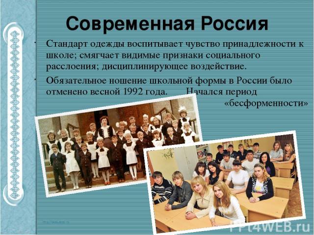 Современная Россия Стандарт одежды воспитывает чувство принадлежности к школе; смягчает видимые признаки социального расслоения; дисциплинирующее воздействие. Обязательное ношение школьной формы в России было отменено весной 1992 года. Начался перио…