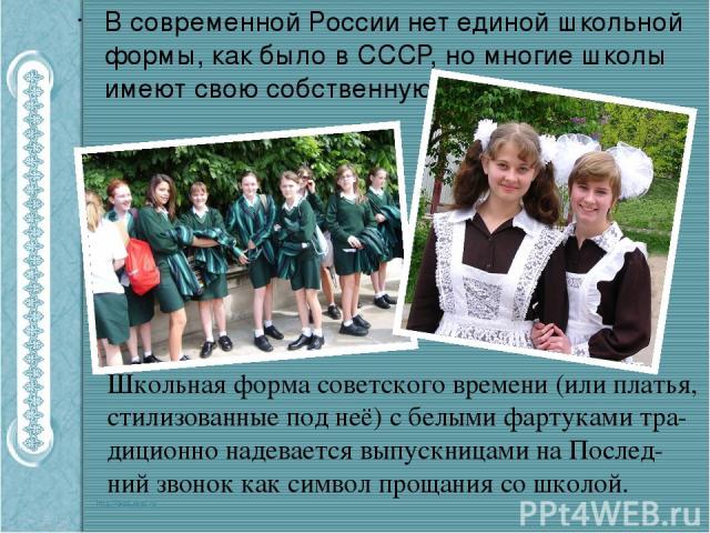 В современной России нет единой школьной формы, как было в СССР, но многие школы имеют свою собственную форму. Школьная форма советского времени (или платья, стилизованные под неё) с белыми фартуками тра-диционно надевается выпускницами на Послед-ни…