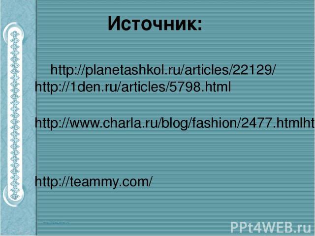 Источник: http://planetashkol.ru/articles/22129/ http://1den.ru/articles/5798.html http://www.charla.ru/blog/fashion/2477.htmlhttp://evolutsia.com/content/view/1620/24/ http://teammy.com/