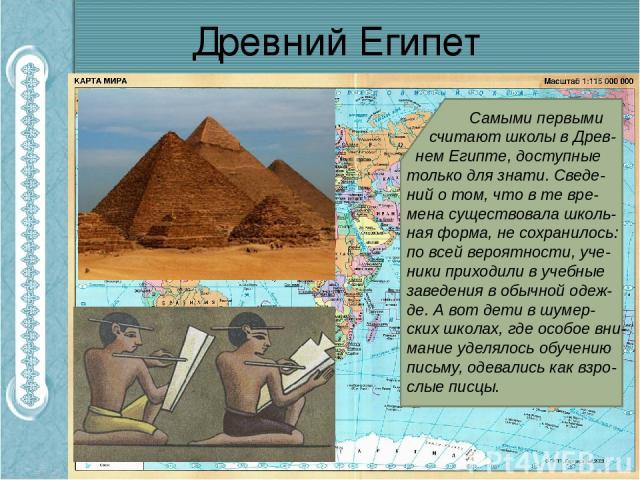 Древний Египет Самыми первыми считают школы в Древ- нем Египте, доступные только для знати. Сведе- ний о том, что в те вре-мена существовала школь- ная форма, не сохранилось: по всей вероятности, уче- ники приходили в учебные заведения в обычной оде…