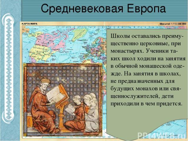 Средневековая Европа Школы оставались преиму-щественно церковные, при монастырях. Ученики та-ких школ ходили на занятия в обычной монашеской оде-жде. На занятия в школах, не предназначенных для будущих монахов или свя-щеннослужителей, дети приходили…