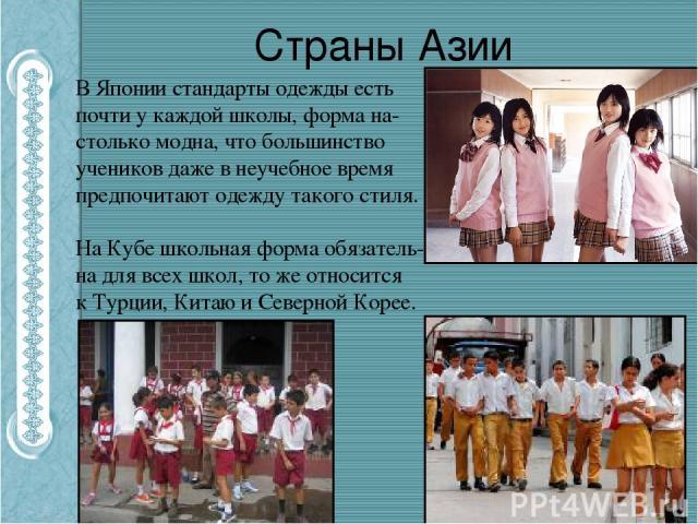 Страны Азии В Японии стандарты одежды есть почти у каждой школы, форма на-столько модна, что большинство учеников даже в неучебное время предпочитают одежду такого стиля. На Кубе школьная форма обязатель-на для всех школ, то же относится кТурции, К…