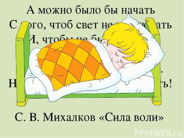 А можно было бы начать С того, чтоб свет не выключать И, чтобы не было темно, Не занавешивать окно. И до утра при свете спать… Но так же можно трусом стать! С. В. Михалков «Сила воли»