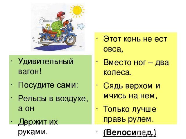 Удивительный вагон! Посудите сами: Рельсы в воздухе, а он Держит их руками. (троллейбус) Этот конь не ест овса, Вместо ног – два колеса. Сядь верхом и мчись на нем, Только лучше правь рулем. (Велосипед.)