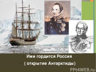 Ими гордится Россия ( открытие Антарктиды) Заголовок фотоальбома Щелкните, чтобы