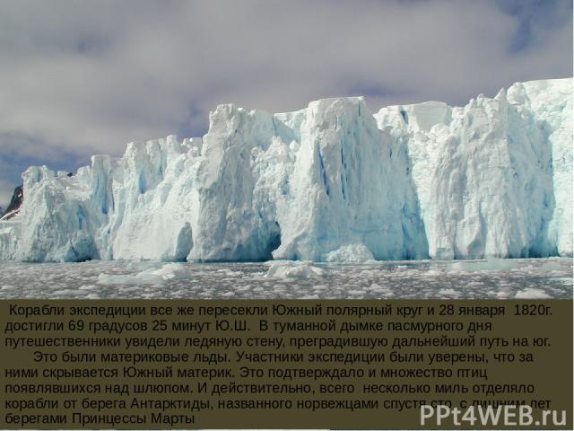 Корабли экспедиции все же пересекли Южный полярный круг и 28 января 1820г. достигли 69 градусов 25 минут Ю.Ш. В туманной дымке пасмурного дня путешественники увидели ледяную стену, преградившую дальнейший путь на юг. Это были материковые льды. Участ…