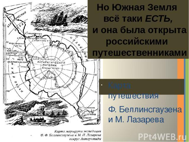 Карта путешествия Ф. Беллинсгаузена и М. Лазарева Но Южная Земля всё таки ЕСТЬ, и она была открыта российскими путешественниками Надпись