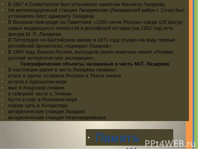 В 1867 в Севастополе был установлен памятник Михаилу Лазареву, На железнодорожной станции Лазаревская (Лазаревский район г. Сочи) был установлен бюст адмиралу Лазареву. В Великом Новгороде на Памятнике «1000-летие России» среди 129 фигур самых выдаю…