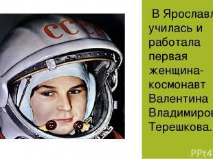 В Ярославле училась и работала первая женщина-космонавт Валентина Владимировна