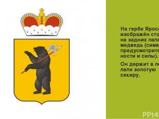 ГЕРБ На гербе Ярославля изображён стоящий на задних лапах медведь (символ предус