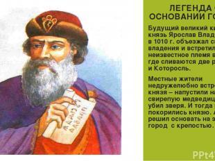 ЛЕГЕНДА ОБ ОСНОВАНИИ ГОРОДА Будущий великий киевский князь Ярослав Владимирович