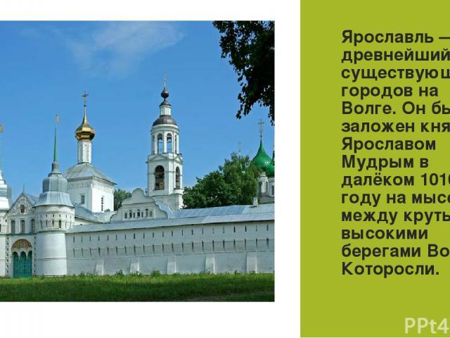 Ярославль— древнейший из существующих городов на Волге. Он был заложен князем Ярославом Мудрым в далёком 1010 году на мысе между крутыми высокими берегами Волги и Которосли.