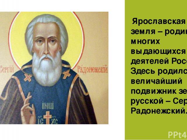 Ярославская земля – родина многих выдающихся деятелей России. Здесь родился величайший подвижник земли русской – Сергий Радонежский.