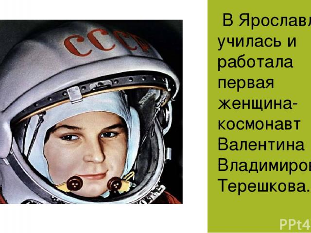 В Ярославле училась и работала первая женщина-космонавт Валентина Владимировна Терешкова.