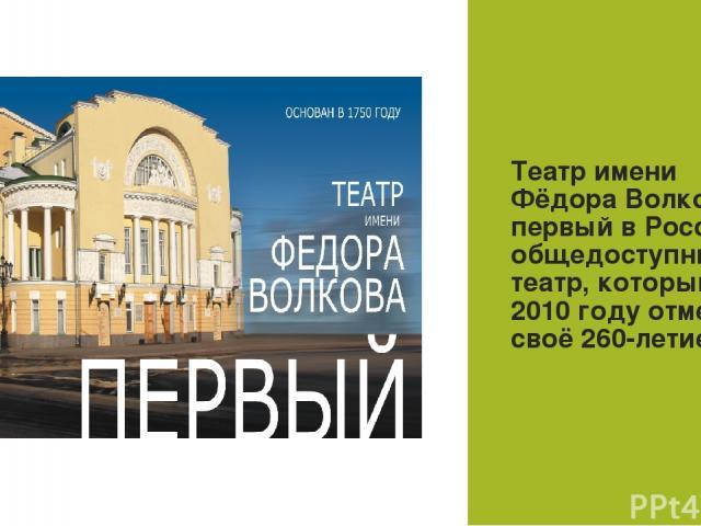ТЕАТР Театр имени Фёдора Волкова - первый вРоссии общедоступный театр, который в 2010 году отметил своё 260-летие.