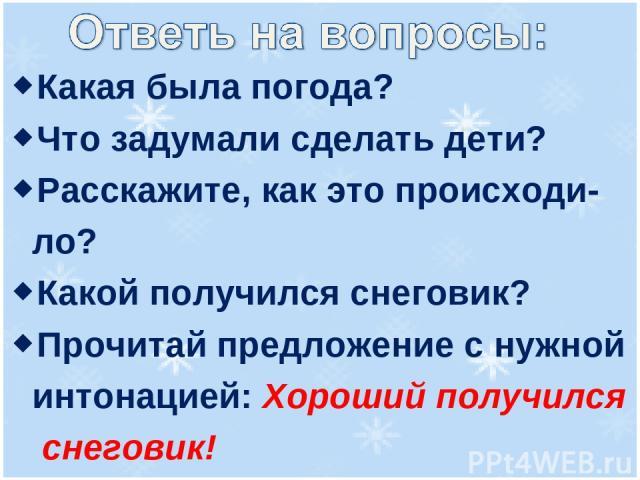 Какая была погода? Что задумали сделать дети? Расскажите, как это происходи- ло? Какой получился снеговик? Прочитай предложение с нужной интонацией: Хороший получился снеговик!