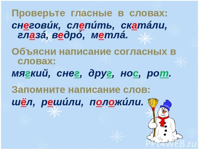 Проверьте гласные в словах: снеговúк, слепúть, скатáли, глазá, ведрó, метлá. Объясни написание согласных в словах: мягкий, снег, друг, нос, рот. Запомните написание слов: шёл, решúли, положúли.