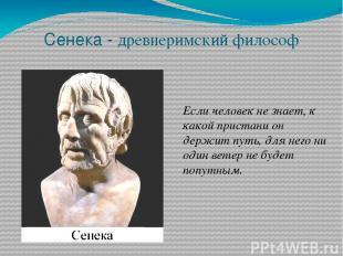 Сенека - древнеримский философ Если человек не знает, к какой пристани он держит