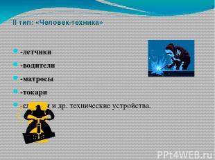 II тип: «Человек-техника» -летчики -водители -матросы -токари -слесари и др. тех