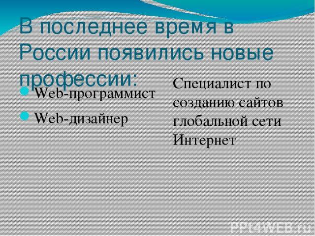 В последнее время в России появились новые профессии: Web-программист Web-дизайнер Специалист по созданию сайтов глобальной сети Интернет