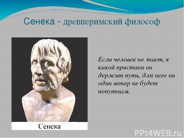 Сенека - древнеримский философ Если человек не знает, к какой пристани он держит путь, для него ни один ветер не будет попутным.