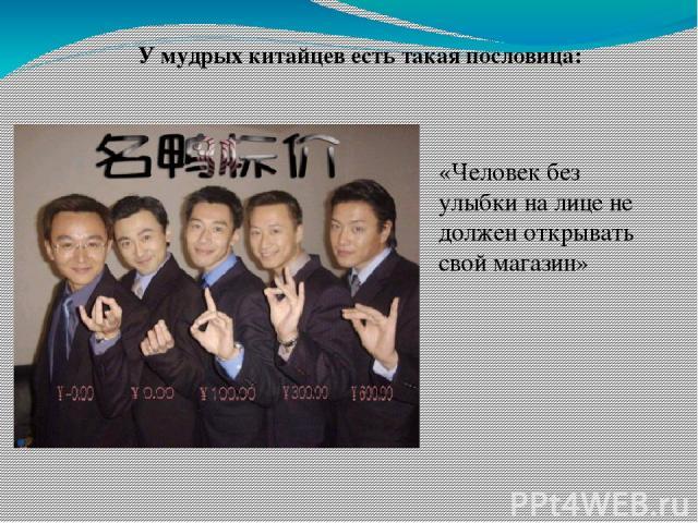 «Человек без улыбки на лице не должен открывать свой магазин» У мудрых китайцев есть такая пословица: