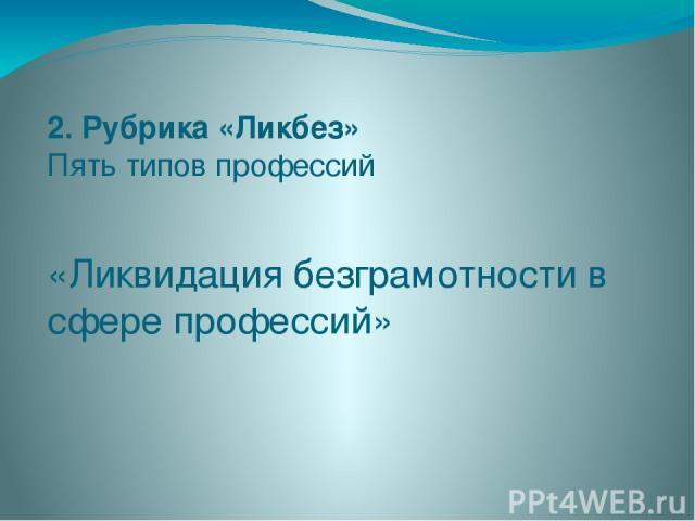 «Ликвидация безграмотности в сфере профессий» 2. Рубрика «Ликбез» Пять типов профессий