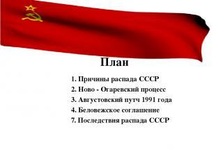 1. Причины распада СССР 2. Ново - Огаревский процесс 3. Августовский путч 1991 г