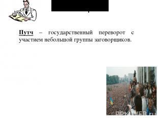 Словарь: Путч – государственный переворот с участием небольшой группы заговорщик
