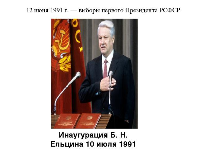 12 июня 1991 г. — выборы первого Президента РСФСР Инаугурация Б. Н. Ельцина 10 июля 1991 года