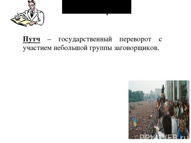 Словарь: Путч – государственный переворот с участием небольшой группы заговорщиков.