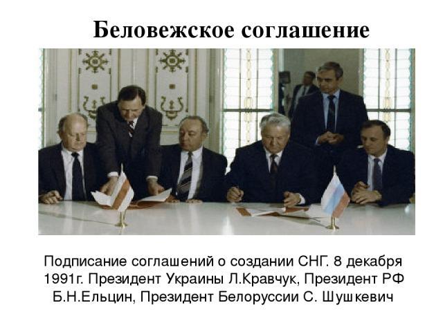 Подписание соглашений о создании СНГ. 8 декабря 1991г. Президент Украины Л.Кравчук, Президент РФ Б.Н.Ельцин, Президент Белоруссии С. Шушкевич Беловежское соглашение
