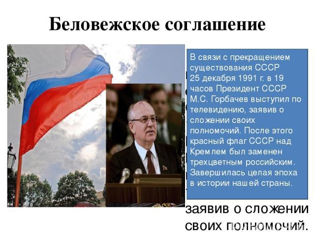 Беловежское соглашение В связи с прекращением существования СССР 25 декабря 1991 г. в 19 часов Президент СССР М.С. Горбачев выступил по телевидению, заявив о сложении своих полномочий. После этого красный флаг СССР над Кремлем был заменен трехцветны…
