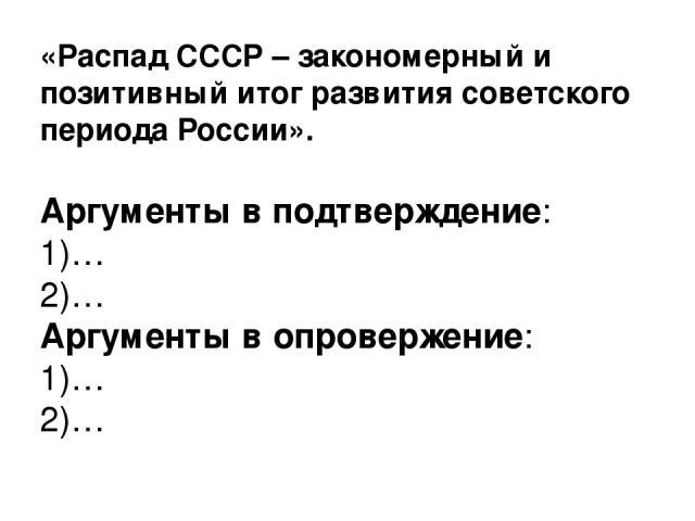 «Распад СССР – закономерный и позитивный итог развития советского периода России». Аргументы в подтверждение: 1)… 2)… Аргументы в опровержение: 1)… 2)…