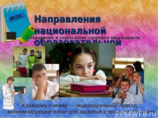 ФГОС Направления национальной образовательной инициативы К каждому ученику — индивидуальный подход, минимизирующий риски для здоровья в процессе обучения. Сохранение и укрепление здоровья школьников